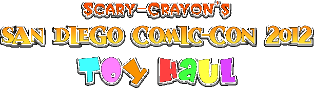 Scary-Crayon's San Diego Comic-Con 2012 Toy Haul